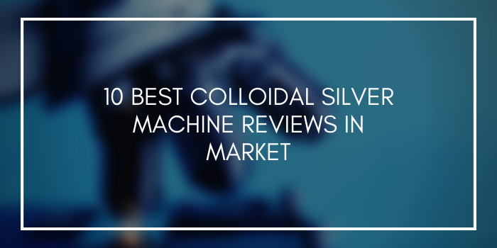 10 Best Colloidal Silver Machine Reviews In Market